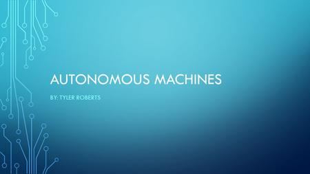 AUTONOMOUS MACHINES BY: TYLER ROBERTS. HISTORY Started in WWII and the Cold War Now several military robots have been/are being deployed and developed.