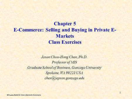 Dr. Chen, Electronic Commerce  Prentice Hall & Dr. Chen, Electronic Commerce 1 Chapter 5 E-Commerce: Selling and Buying in Private E- Markets Class Exercises.