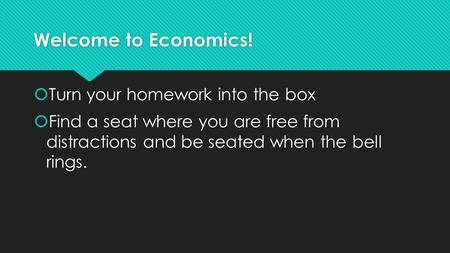 Welcome to Economics!  Turn your homework into the box  Find a seat where you are free from distractions and be seated when the bell rings.  Turn your.