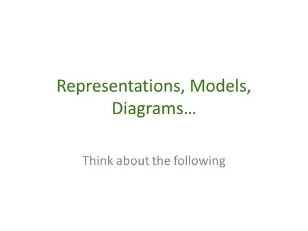 Representations, Models, Diagrams… Think about the following.