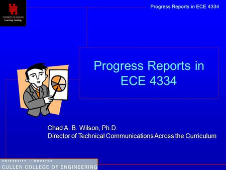 Progress Reports in ECE 4334 Chad A. B. Wilson, Ph.D. Director of Technical Communications Across the Curriculum Progress Reports in ECE 4334.