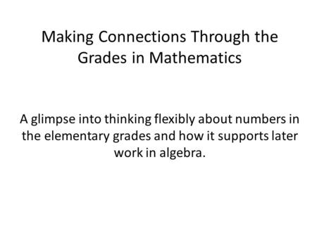 Making Connections Through the Grades in Mathematics A glimpse into thinking flexibly about numbers in the elementary grades and how it supports later.