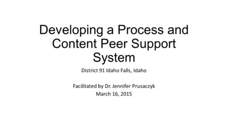 Developing a Process and Content Peer Support System District 91 Idaho Falls, Idaho Facilitated by Dr. Jennifer Prusaczyk March 16, 2015.