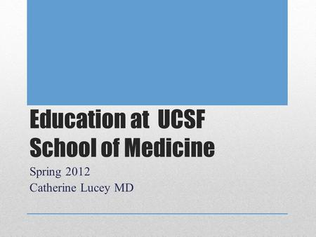 Education at UCSF School of Medicine Spring 2012 Catherine Lucey MD.