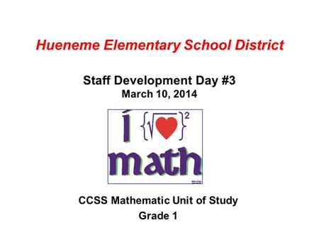Hueneme Elementary School District Staff Development Day #3 March 10, 2014 CCSS Mathematic Unit of Study Grade 1.