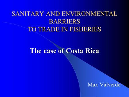 SANITARY AND ENVIRONMENTAL BARRIERS TO TRADE IN FISHERIES The case of Costa Rica Max Valverde.