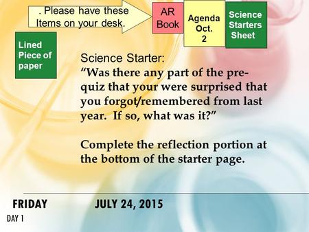 "FRIDAY JULY 24, 2015 DAY 1 Science Starters Sheet 1. Please have these Items on your desk. AR Book Science Starter: ""Was there any part of the pre- quiz."