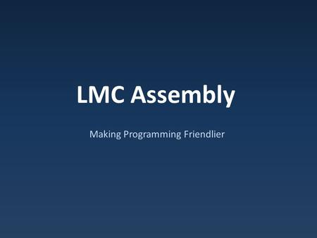 LMC Assembly Making Programming Friendlier. Machine Code Issues Have to remember numeric opcodes Have to think about physical memory locations – What.
