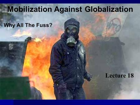 Mobilization Against Globalization Why All The Fuss? Lecture 18.