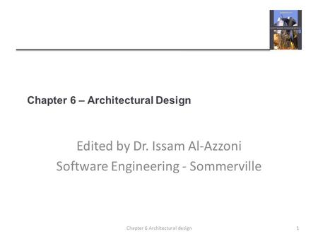 Chapter 6 – Architectural Design Edited by Dr. Issam Al-Azzoni Software Engineering - Sommerville 1Chapter 6 Architectural design.