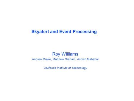 Roy Williams Andrew Drake, Matthew Graham, Ashish Mahabal California Institute of Technology Skyalert and Event Processing.
