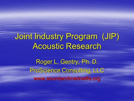 Joint Industry Program (JIP) Acoustic Research Roger L. Gentry, Ph. D. ProScience Consulting, LLC www.soundandmarinelife.org.