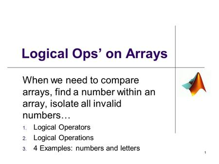 Logical Ops' on Arrays When we need to compare arrays, find a number within an array, isolate all invalid numbers… 1. Logical Operators 2. Logical Operations.