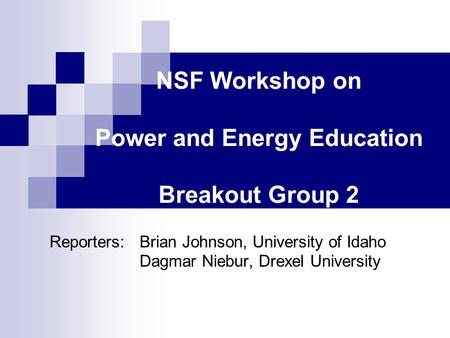 NSF Workshop on Power and Energy Education Breakout Group 2 Reporters:Brian Johnson, University of Idaho Dagmar Niebur, Drexel University.