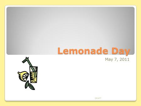 Lemonade Day May 7, 2011 DRAFT. Step 1 – Setting Goals Resume Community Service Profit Refer to the Online Resources For Setting Goals DRAFT.