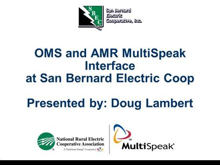 OMS and AMR MultiSpeak Interface at San Bernard Electric Coop Presented by: Doug Lambert.