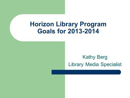 Horizon Library Program Goals for 2013-2014 Kathy Berg Library Media Specialist.