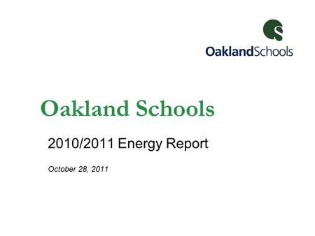 Oakland Schools 2010/2011 Energy Report October 28, 2011.