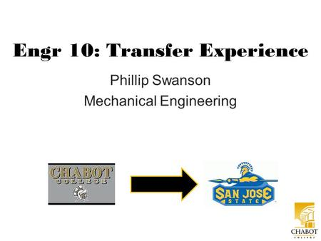 Engr 10: Transfer Experience Phillip Swanson Mechanical Engineering.