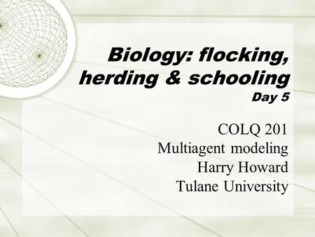 Biology: flocking, herding & schooling Day 5 COLQ 201 Multiagent modeling Harry Howard Tulane University.