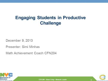 CFN 204 · Diane Foley · Network Leader Engaging Students in Productive Challenge December 9, 2013 Presenter: Simi Minhas Math Achievement Coach CFN204.