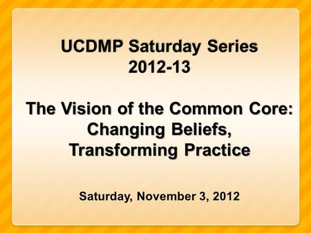 UCDMP Saturday Series 2012-13 The Vision of the Common Core: Changing Beliefs, Transforming Practice Saturday, November 3, 2012.