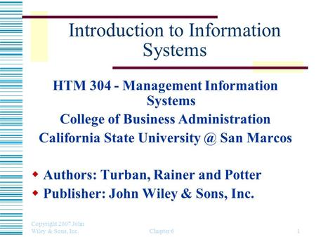 Copyright 2007 John Wiley & Sons, Inc. Chapter 61 Introduction to Information Systems HTM 304 - Management Information Systems College of Business Administration.