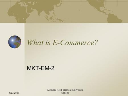 June 2009 Memory Reed Harris County High School What is E-Commerce? MKT-EM-2.
