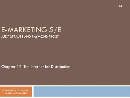 E-MARKETING 5/E JUDY STRAUSS AND RAYMOND FROST Chapter 12: The Internet for Distribution ©2009 Pearson Education, Inc. Publishing as Prentice Hall 12-1.