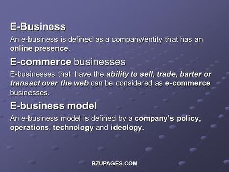 BZUPAGES.COM E-Business An e-business is defined as a company/entity that has an online presence. E-commerce businesses E-businesses that have the ability.
