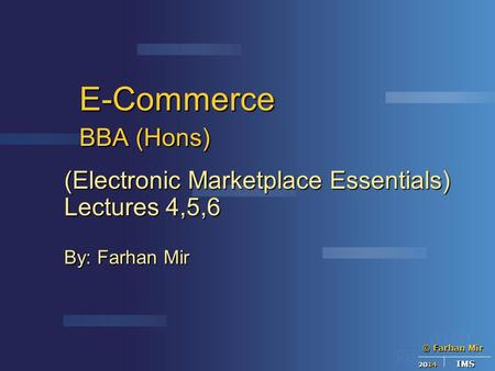 © Farhan Mir 2014 IMS E-Commerce BBA (Hons) (Electronic Marketplace Essentials) Lectures 4,5,6 By: Farhan Mir.