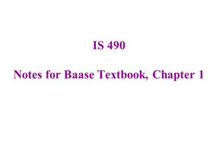IS 490 Notes for Baase Textbook, Chapter 1. Check the Homework Page for the weekly assignment (it's due next Monday). Go to the Angel Page for this course,