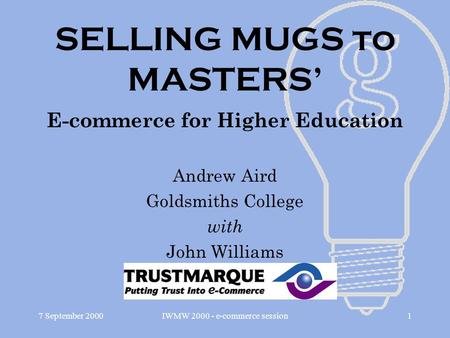 7 September 2000IWMW 2000 - e-commerce session1 SELLING MUGS to MASTERS' E-commerce for Higher Education Andrew Aird Goldsmiths College with John Williams.