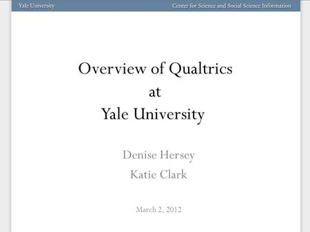 Overview of Qualtrics at Yale University Denise Hersey Katie Clark March 2, 2012.
