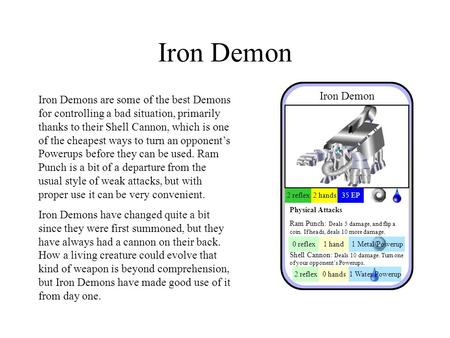 Iron Demon Iron Demons are some of the best Demons for controlling a bad situation, primarily thanks to their Shell Cannon, which is one of the cheapest.
