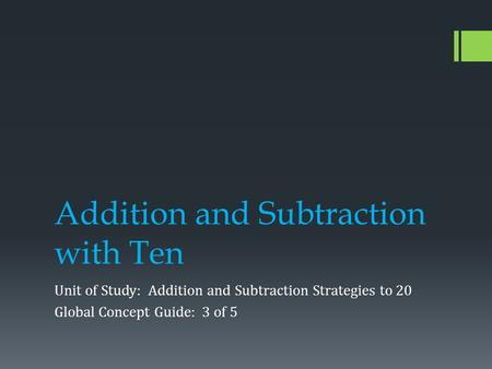 Addition and Subtraction with Ten Unit of Study: Addition and Subtraction Strategies to 20 Global Concept Guide: 3 of 5.