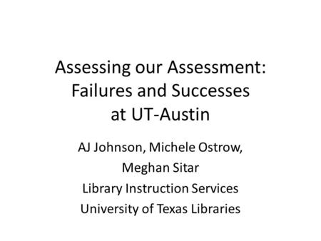 Assessing our Assessment: Failures and Successes at UT-Austin AJ Johnson, Michele Ostrow, Meghan Sitar Library Instruction Services University of Texas.