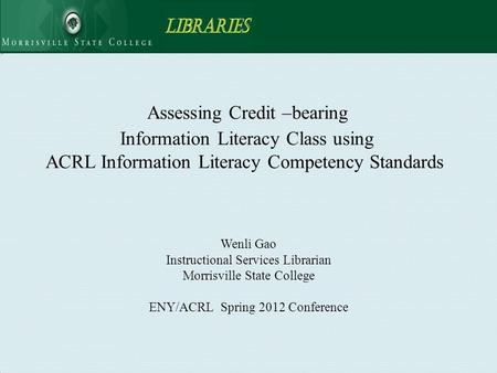 Assessing Credit –bearing Information Literacy Class using ACRL Information Literacy Competency Standards Wenli Gao Instructional Services Librarian Morrisville.