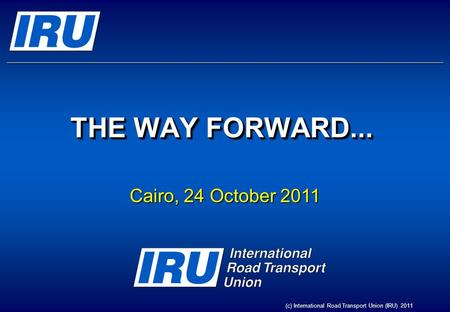 THE WAY FORWARD... Cairo, 24 October 2011 (c) International Road Transport Union (IRU) 2011.