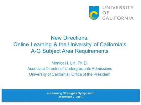 New Directions: Online Learning & the University of California's A-G Subject Area Requirements Monica H. Lin, Ph.D. Associate Director of Undergraduate.
