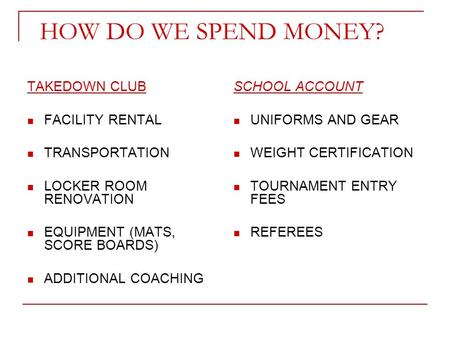 HOW DO WE SPEND MONEY? TAKEDOWN CLUB FACILITY RENTAL TRANSPORTATION LOCKER ROOM RENOVATION EQUIPMENT (MATS, SCORE BOARDS) ADDITIONAL COACHING SCHOOL ACCOUNT.