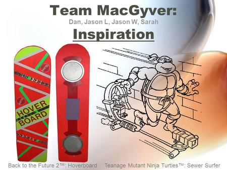 Team MacGyver: Inspiration Dan, Jason L, Jason W, Sarah Back to the Future 2™: HoverboardTeanage Mutant Ninja Turtles™: Sewer Surfer.