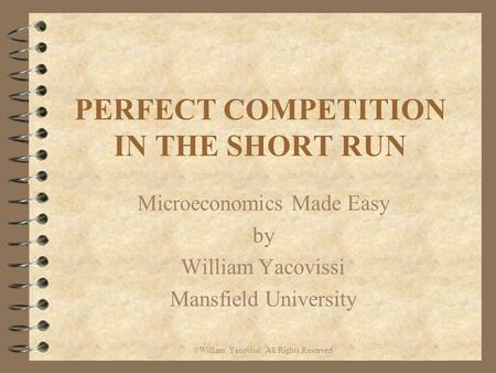 PERFECT COMPETITION IN THE SHORT RUN Microeconomics Made Easy by William Yacovissi Mansfield University © William Yacovissi All Rights Reserved.