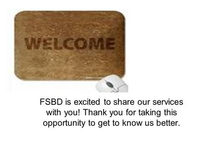 FSBD is excited to share our services with you! Thank you for taking this opportunity to get to know us better.
