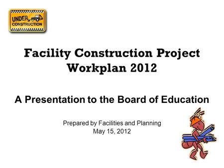 Facility Construction Project Workplan 2012 A Presentation to the Board of Education Prepared by Facilities and Planning May 15, 2012.