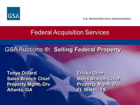 U.S. General Services Administration Federal Acquisition Services GSA Auctions ®: Selling Federal Property Tonya Dillard Ericka Grim Sales Branch Chief.