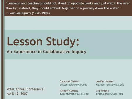 "Lesson Study: An Experience in Collaborative Inquiry WAAL Annual Conference April 19, 2007 ""Learning and teaching should not stand on opposite banks and."