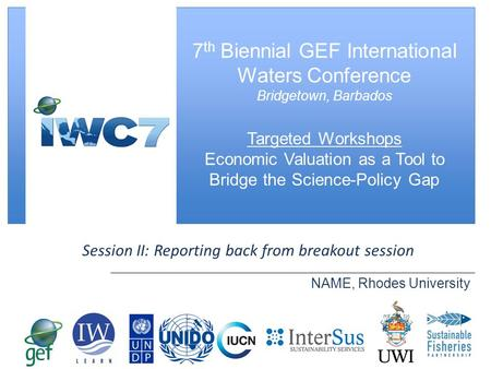 [ Slide Title ] Session II: Reporting back from breakout session NAME, Rhodes University 7 th Biennial GEF International Waters Conference Bridgetown,