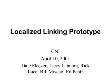 Localized Linking Prototype CNI April 10, 2001 Dale Flecker, Larry Lannom, Rick Luce, Bill Mischo, Ed Pentz.