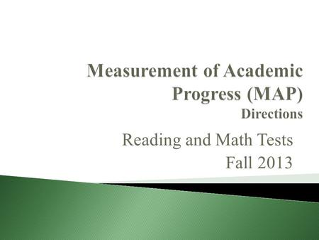 Reading and Math Tests Fall 2013. Reading MAP Test Mon Sept 23: 8 th Grade Tues Sept 24: 7 th Grade Wed Sept 25: 6 th Grade Math MAP Test Thur Sept 26: